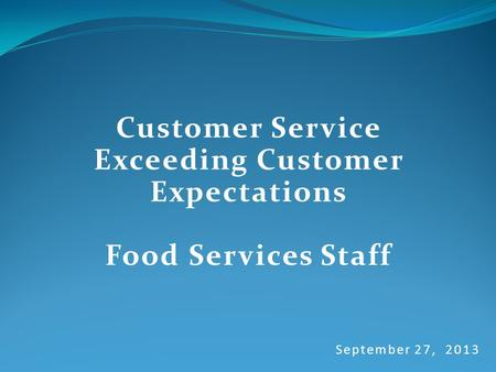 September 27, 2013 Customer Service Exceeding Customer Expectations Food Services Staff.