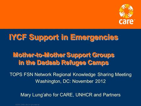 © 2005, CARE USA. All rights reserved. IYCF Support in Emergencies Mother-to-Mother Support Groups in the Dadaab Refugee Camps TOPS FSN Network Regional.