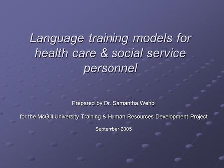 Language training models for health care & social service personnel Prepared by Dr. Samantha Wehbi for the McGill University Training & Human Resources.