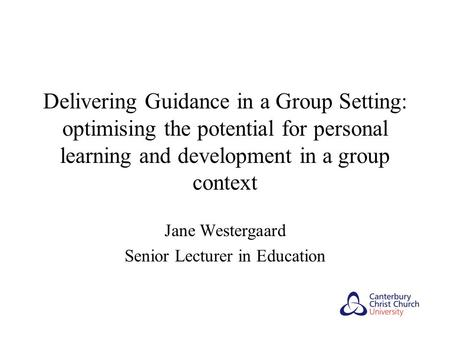 Delivering Guidance in a Group Setting: optimising the potential for personal learning and development in a group context Jane Westergaard Senior Lecturer.