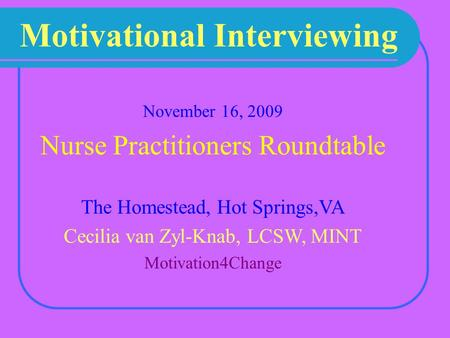 Motivational Interviewing November 16, 2009 Nurse Practitioners Roundtable The Homestead, Hot Springs,VA Cecilia van Zyl-Knab, LCSW, MINT Motivation4Change.