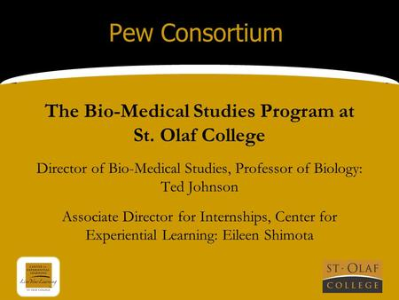 Pew Consortium The Bio-Medical Studies Program at St. Olaf College Director of Bio-Medical Studies, Professor of Biology: Ted Johnson Associate Director.