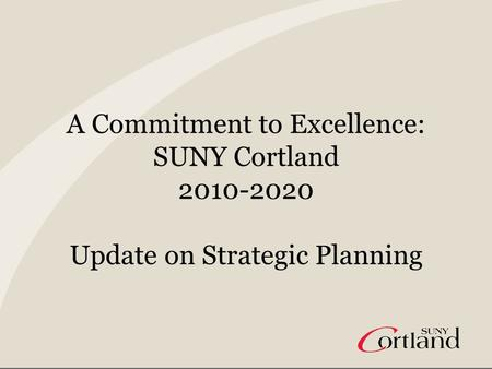 A Commitment to Excellence: SUNY Cortland 2010-2020 Update on Strategic Planning.