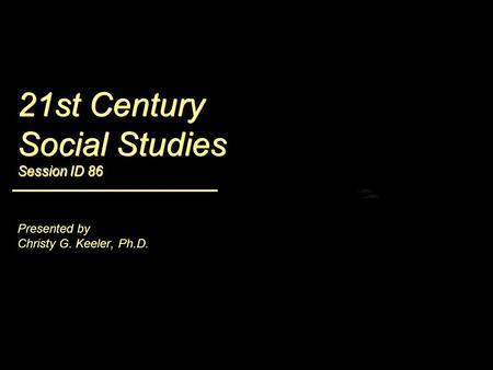 21st Century Social Studies Session ID 86 <strong>Presented</strong> by Christy G. Keeler, Ph.D.