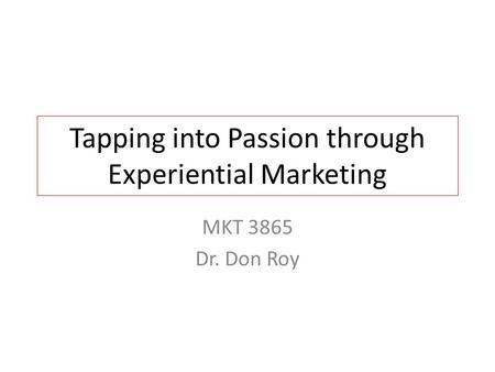Tapping into Passion through Experiential Marketing MKT 3865 Dr. Don Roy.