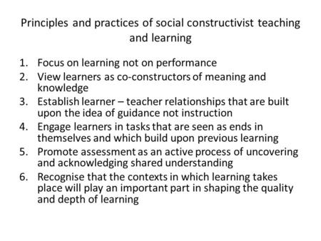 Principles and practices of social constructivist teaching and learning 1.Focus on learning not on performance 2.View learners as co-constructors of meaning.