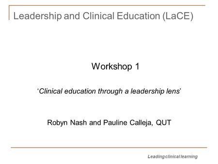 Leading clinical learning <strong>Leadership</strong> and Clinical Education (LaCE) Workshop 1 'Clinical education through a <strong>leadership</strong> lens' Robyn Nash and Pauline Calleja,