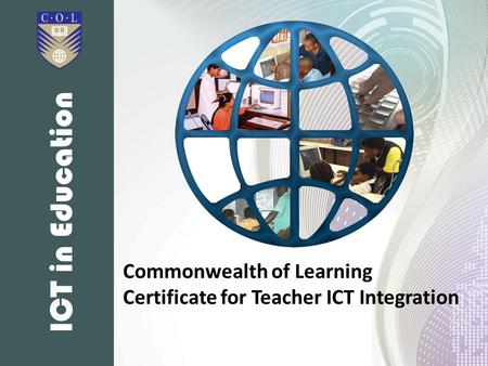 ICT in Education The Commonwealth of Learning (CoL) Certificate for Teacher ICT Integration (known as the CCTI) is a distance learning course which was.