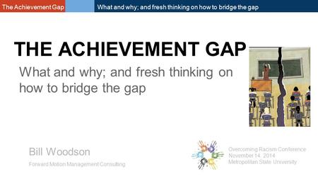 The Achievement Gap What and why; and fresh thinking on how to bridge the gap THE ACHIEVEMENT GAP Bill Woodson Forward Motion <strong>Management</strong> Consulting Overcoming.