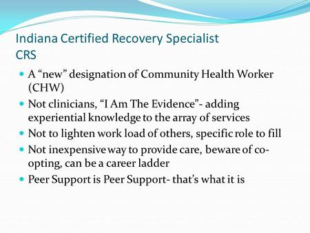 "Indiana Certified Recovery Specialist CRS A ""new"" designation of Community Health Worker (CHW) Not clinicians, ""I Am The Evidence""- adding experiential."