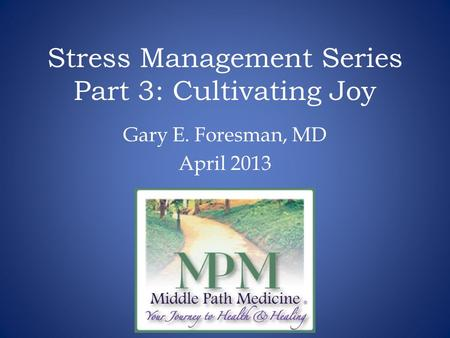 Stress Management Series Part 3: Cultivating Joy Gary E. Foresman, MD April 2013.