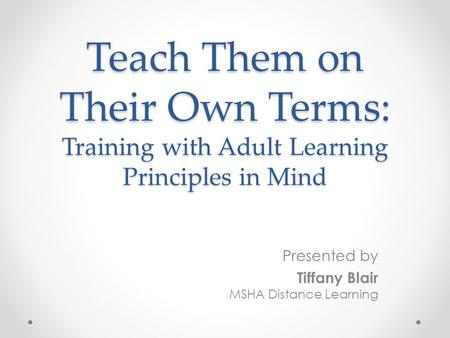Teach Them on Their Own Terms: Training with Adult Learning Principles in Mind Presented by Tiffany Blair MSHA Distance Learning.