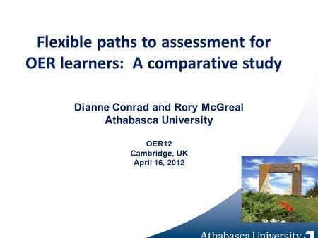 Flexible paths to assessment for OER learners: A comparative study Dianne Conrad and Rory McGreal Athabasca University OER12 Cambridge, UK April 16, 2012.