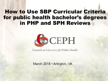 How to Use SBP Curricular Criteria for public health bachelor's degrees in PHP and SPH Reviews March 2015 Arlington, VA.