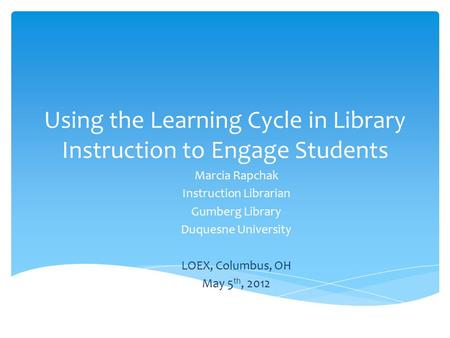Using the Learning Cycle in Library Instruction to Engage Students Marcia Rapchak Instruction Librarian Gumberg Library Duquesne University LOEX, Columbus,