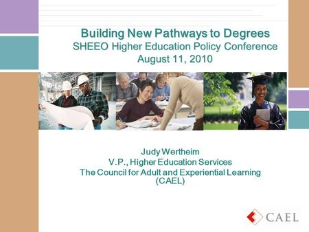 Building New Pathways to Degrees SHEEO Higher Education Policy Conference August 11, 2010 Judy Wertheim V.P., Higher Education Services The Council for.
