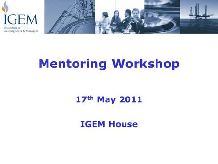 Mentoring Workshop 17 th May 2011 IGEM House. Workshop Purpose To prepare attendees for their role as an approved Institution mentor in which they will.