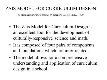 ZAIS MODEL FOR CURRICULUM DESIGN © from Igniting the Sparkle, by Gregory Cajete, Ph.D., 1999 The Zais Model for Curriculum Design is an excellent tool.