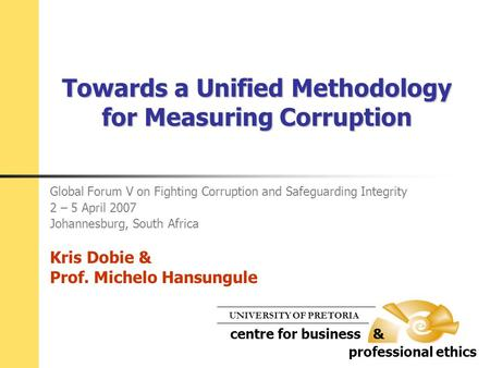 Towards a Unified Methodology for Measuring Corruption Global Forum V on Fighting Corruption and Safeguarding Integrity 2 – 5 April 2007 Johannesburg,