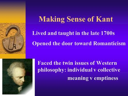 Making Sense of Kant Faced the twin issues of Western philosophy: individual v collective meaning v emptiness Lived and taught in the late 1700s Opened.