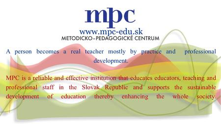 Www.mpc-edu.sk A person becomes a real teacher mostly by practice and professional development. MPC is a reliable and effective institution that educates.