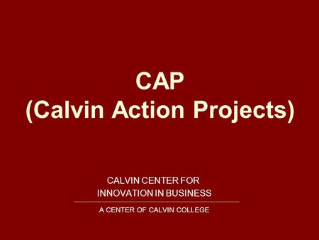 CAP (Calvin Action Projects) CALVIN CENTER FOR INNOVATION IN BUSINESS A CENTER OF CALVIN COLLEGE.