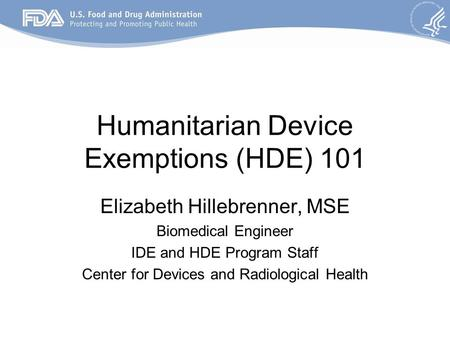 Humanitarian Device Exemptions (HDE) 101 Elizabeth Hillebrenner, MSE Biomedical Engineer IDE and HDE Program Staff Center for Devices and Radiological.
