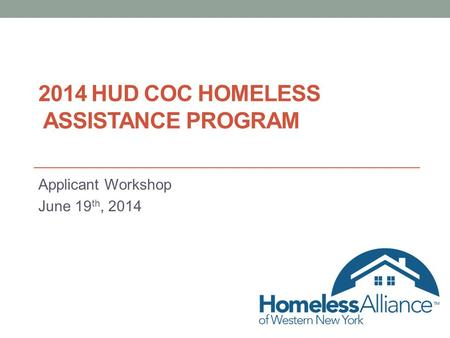 2014 HUD COC HOMELESS ASSISTANCE PROGRAM Applicant Workshop June 19 th, 2014.