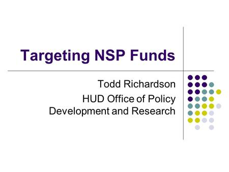Targeting NSP Funds Todd Richardson HUD Office of Policy Development and Research.