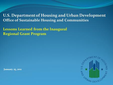 January 25, 2011 U.S. Department of Housing and Urban Development Office of Sustainable Housing and Communities Lessons Learned from the Inaugural Regional.
