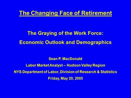 The Changing Face of Retirement The Graying of the Work Force: Economic Outlook and Demographics Sean P. MacDonald Labor Market Analyst – Hudson Valley.