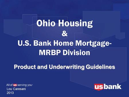 Product and Underwriting Guidelines Ohio Housing & U.S. Bank Home Mortgage- MRBP Division Lou Caresani 2013.