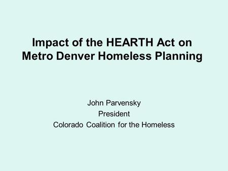 Impact of the HEARTH Act on Metro Denver Homeless Planning John Parvensky President Colorado Coalition for the Homeless.