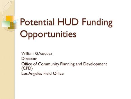 Potential HUD Funding Opportunities William G. Vasquez Director Office of Community Planning and Development (CPD) Los Angeles Field Office.