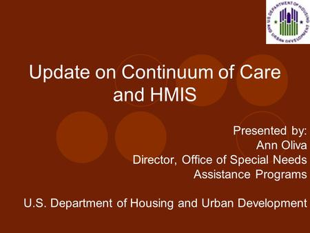 Update on Continuum of Care and HMIS Presented by: Ann Oliva Director, Office of Special Needs Assistance Programs U.S. Department of Housing and Urban.