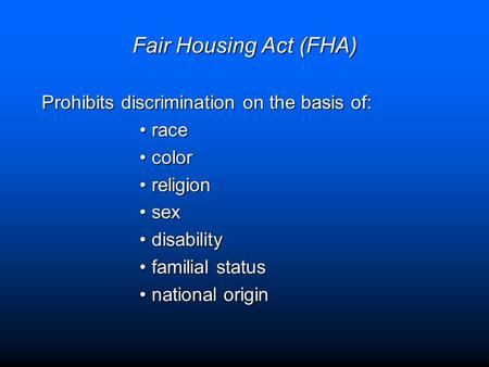 Fair Housing Act (FHA) Prohibits discrimination on the basis of: racerace colorcolor religionreligion sexsex disabilitydisability familial statusfamilial.