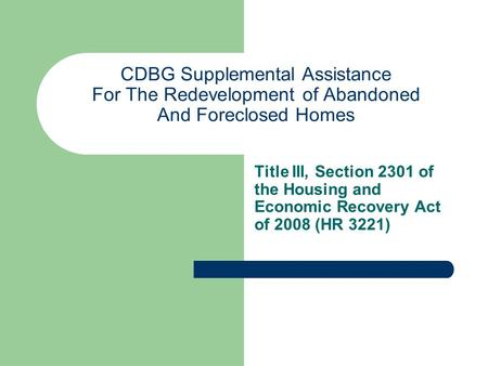 CDBG Supplemental Assistance For The Redevelopment of Abandoned And Foreclosed Homes Title III, Section 2301 of the Housing and Economic Recovery Act of.
