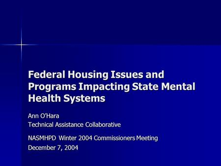 Federal Housing Issues and Programs Impacting State Mental Health Systems Ann O'Hara Technical Assistance Collaborative NASMHPD Winter 2004 Commissioners.