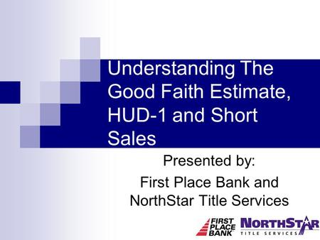 Understanding The Good Faith Estimate, HUD-1 and Short Sales Presented by: First Place Bank and NorthStar Title Services.