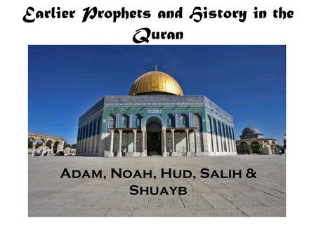Earlier Prophets and History in the Quran Adam, Noah, Hud, Salih & Shuayb.