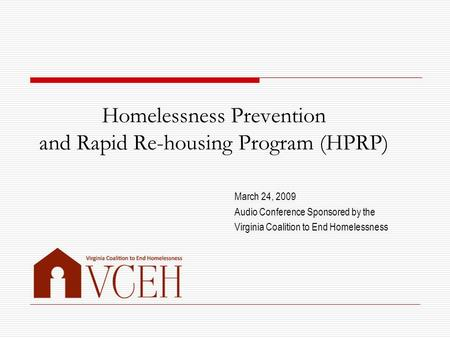 Homelessness Prevention and Rapid Re-housing Program (HPRP) March 24, 2009 Audio Conference Sponsored by the Virginia Coalition to End Homelessness.
