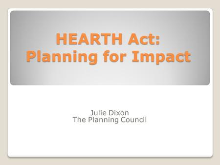 HEARTH Act: Planning for Impact Julie Dixon The Planning Council.