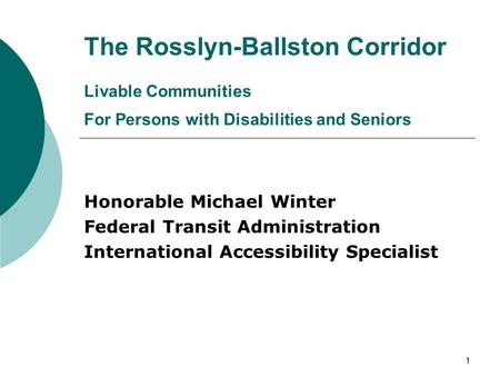 1 The Rosslyn-Ballston Corridor Livable Communities For Persons with Disabilities and Seniors Honorable Michael Winter Federal Transit Administration International.