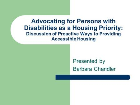 Advocating for Persons with Disabilities as a Housing Priority: Discussion of Proactive Ways to Providing Accessible Housing Presented by Barbara Chandler.