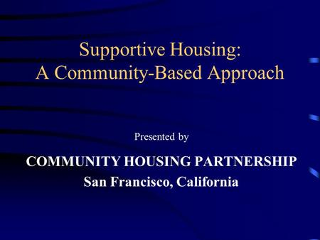Supportive Housing: A Community-Based Approach Presented by COMMUNITY HOUSING PARTNERSHIP San Francisco, California.