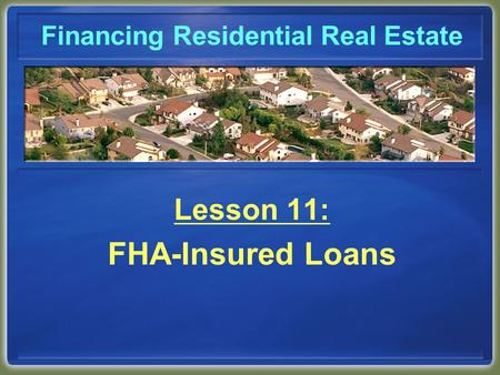 Financing Residential Real Estate Lesson 11: FHA-Insured Loans.
