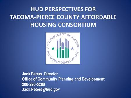 HUD PERSPECTIVES FOR TACOMA-PIERCE COUNTY AFFORDABLE HOUSING CONSORTIUM Jack Peters, Director Office of Community Planning and Development 206-220-5268.