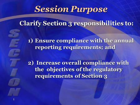 1 Session Purpose Clarify Section 3 responsibilities to: 1)Ensure compliance with the annual reporting requirements; and 2)Increase overall compliance.