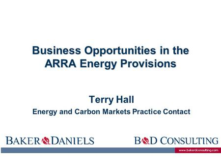 Www.bakerdconsulting.com Business Opportunities in the ARRA Energy Provisions Terry Hall Energy and Carbon Markets Practice Contact.