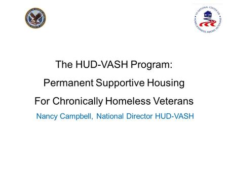 The HUD-VASH Program: Permanent Supportive Housing For Chronically Homeless Veterans Nancy Campbell, National Director HUD-VASH.